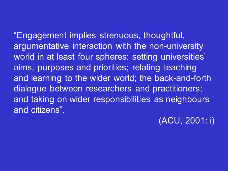 Engagement implies strenuous, thoughtful, argumentative interaction with the non-university world in at least four spheres: setting universities' aims, purposes and priorities; relating teaching and learning to the wider world; the back-and-forth dialogue between researchers and practitioners; and taking on wider responsibilities as neighbours and citizens .