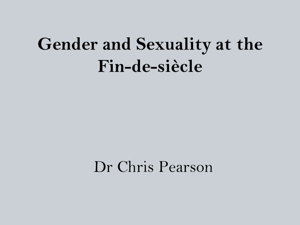 Gender and Sexuality at the Fin-de-siècle Dr Chris Pearson