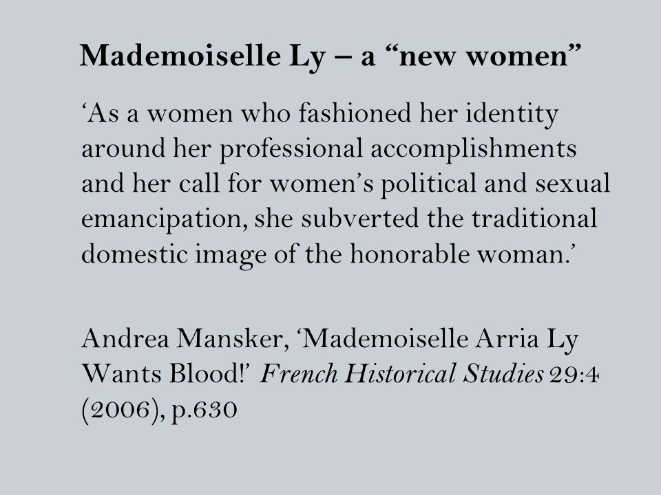 Mademoiselle Ly – a new women 'As a women who fashioned her identity around her professional accomplishments and her call for women's political and sexual emancipation, she subverted the traditional domestic image of the honorable woman.' Andrea Mansker, 'Mademoiselle Arria Ly Wants Blood!' French Historical Studies 29:4 (2006), p.630