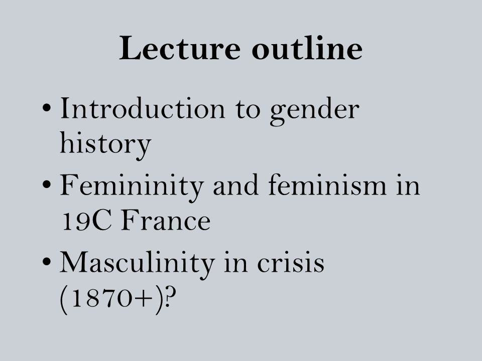 Lecture outline Introduction to gender history Femininity and feminism in 19C France Masculinity in crisis (1870+)