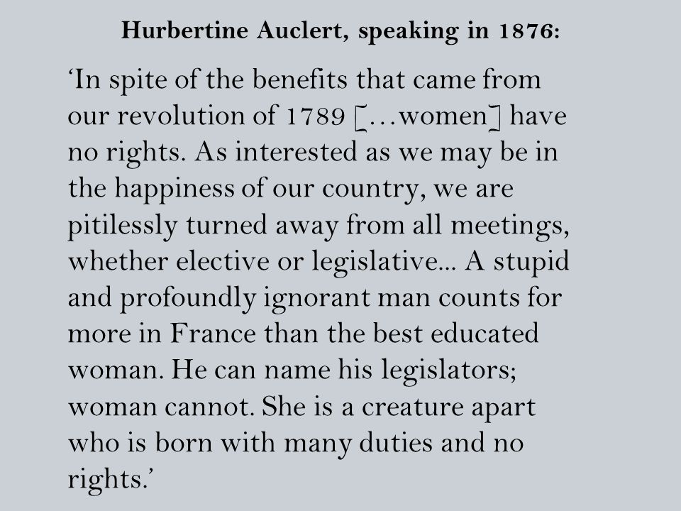 Hurbertine Auclert, speaking in 1876: 'In spite of the benefits that came from our revolution of 1789 […women] have no rights.