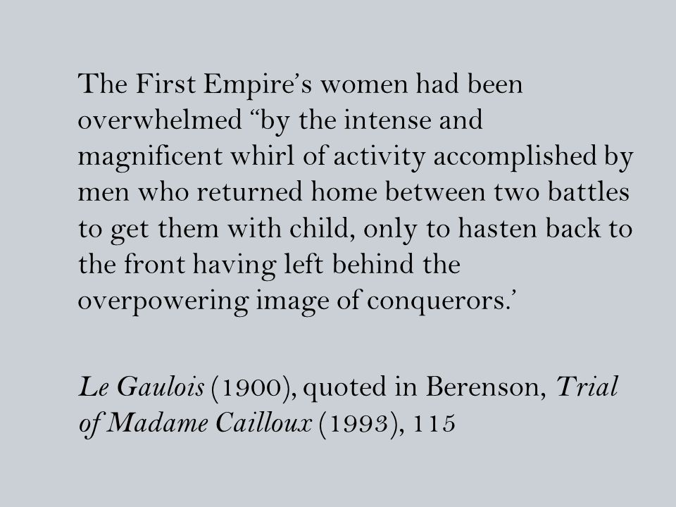 The First Empire's women had been overwhelmed by the intense and magnificent whirl of activity accomplished by men who returned home between two battles to get them with child, only to hasten back to the front having left behind the overpowering image of conquerors.' Le Gaulois (1900), quoted in Berenson, Trial of Madame Cailloux (1993), 115