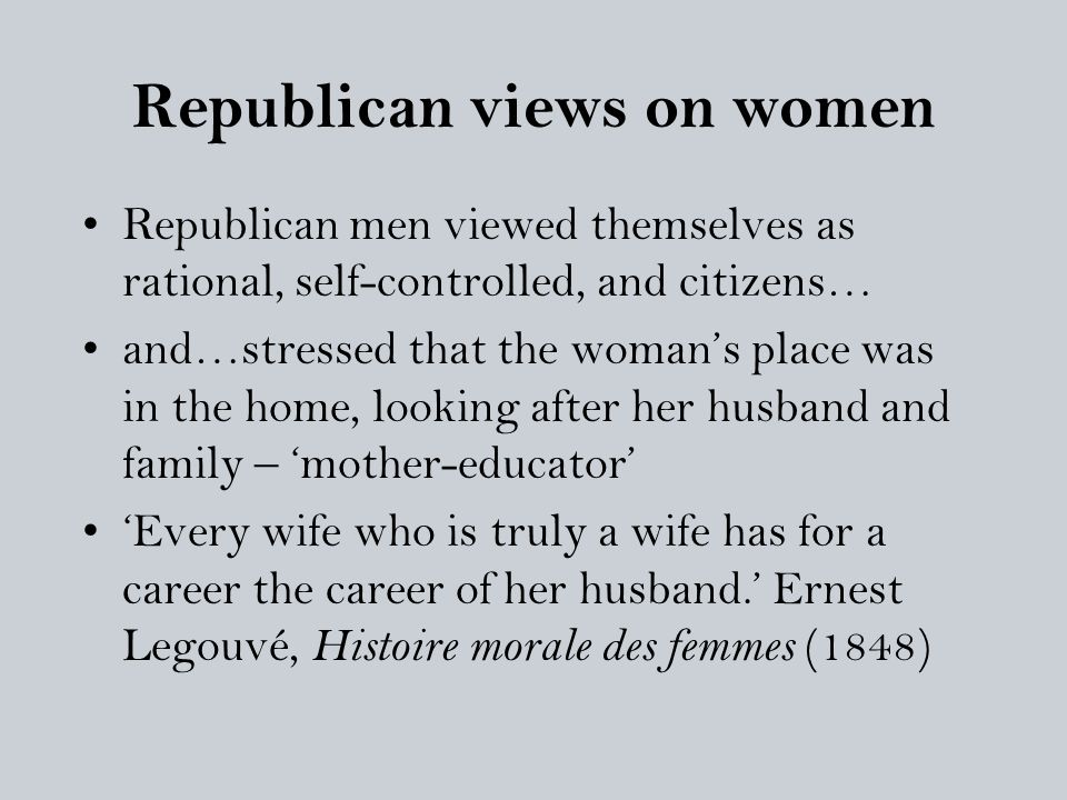 Republican views on women Republican men viewed themselves as rational, self-controlled, and citizens… and…stressed that the woman's place was in the home, looking after her husband and family – 'mother-educator' 'Every wife who is truly a wife has for a career the career of her husband.' Ernest Legouvé, Histoire morale des femmes (1848)