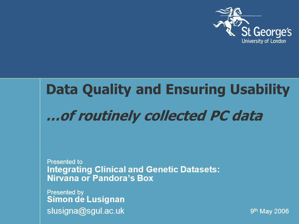 9 th May 2006 Data Quality and Ensuring Usability …of routinely collected PC data Presented to Integrating Clinical and Genetic Datasets: Nirvana or Pandora's Box Presented by Simon de Lusignan slusigna@sgul.ac.uk