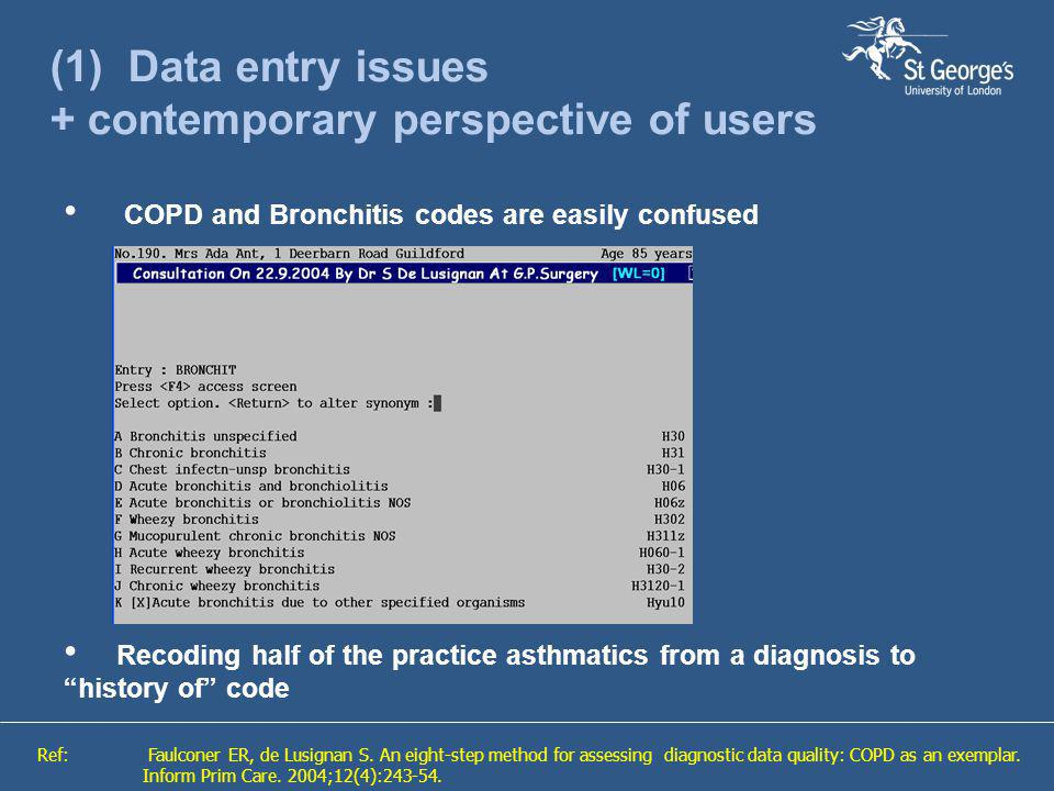 (1) Data entry issues + contemporary perspective of users COPD and Bronchitis codes are easily confused Recoding half of the practice asthmatics from a diagnosis to history of code Ref: Faulconer ER, de Lusignan S.