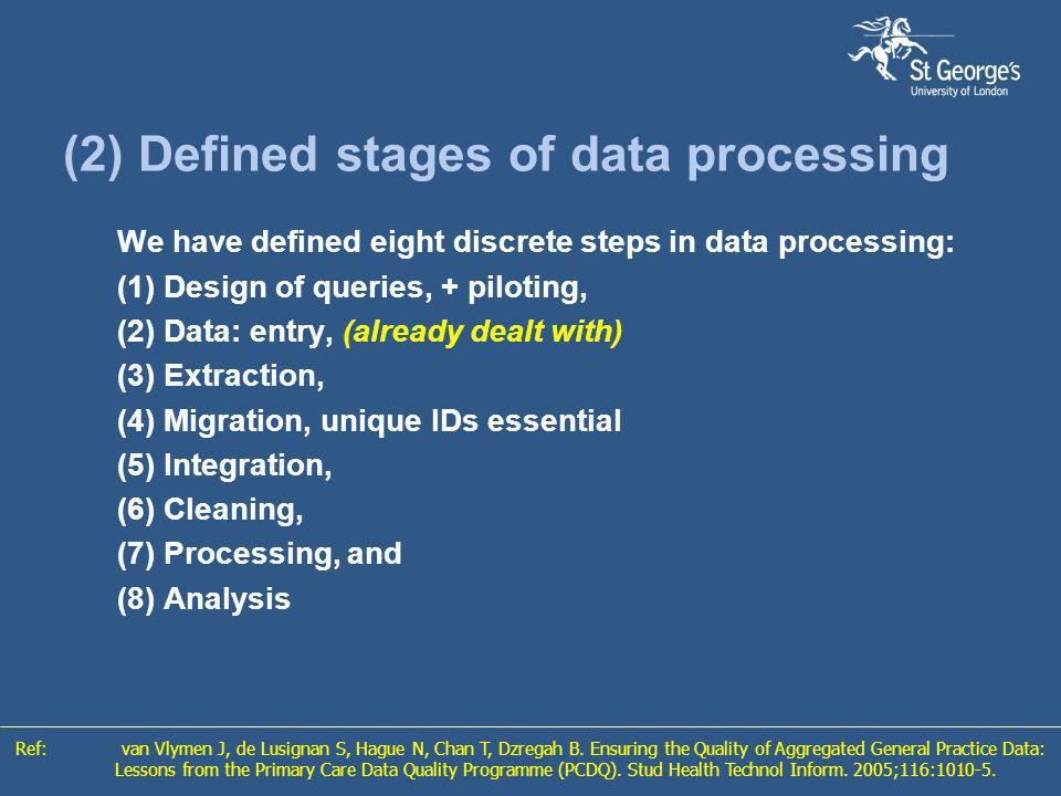 (2) Defined stages of data processing We have defined eight discrete steps in data processing: (1) Design of queries, + piloting, (2) Data: entry, (already dealt with) (3) Extraction, (4) Migration, unique IDs essential (5) Integration, (6) Cleaning, (7) Processing, and (8) Analysis Ref:van Vlymen J, de Lusignan S, Hague N, Chan T, Dzregah B.