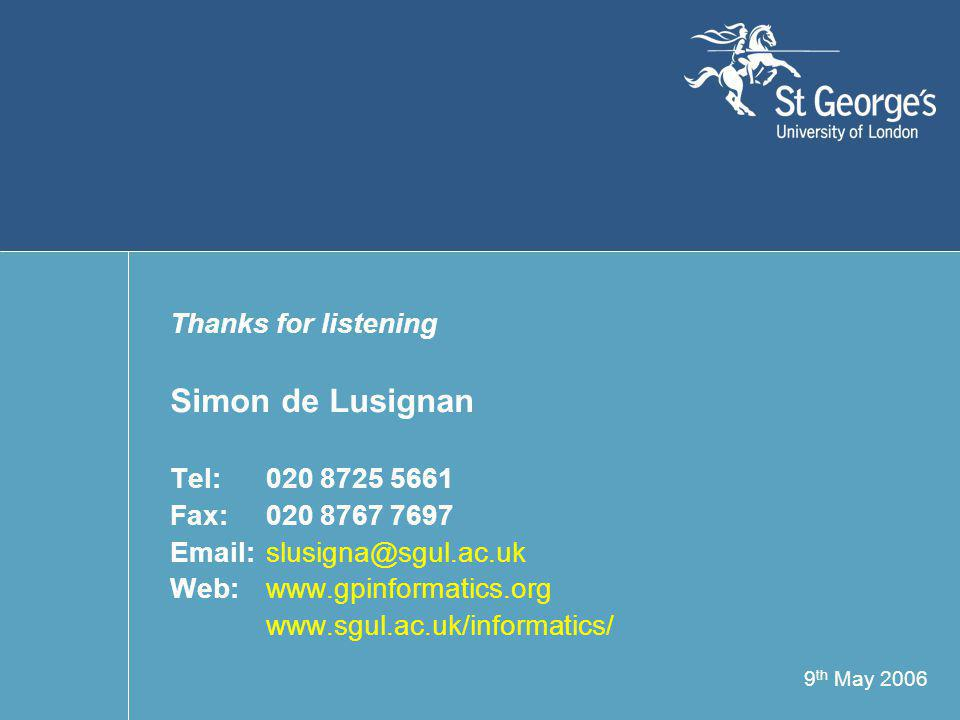 9 th May 2006 Thanks for listening Simon de Lusignan Tel: 020 8725 5661 Fax:020 8767 7697 Email:slusigna@sgul.ac.uk Web:www.gpinformatics.org www.sgul.ac.uk/informatics/