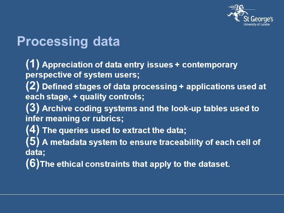 Processing data (1) Appreciation of data entry issues + contemporary perspective of system users; (2) Defined stages of data processing + applications used at each stage, + quality controls; (3) Archive coding systems and the look-up tables used to infer meaning or rubrics; (4) The queries used to extract the data; (5) A metadata system to ensure traceability of each cell of data; (6) The ethical constraints that apply to the dataset.