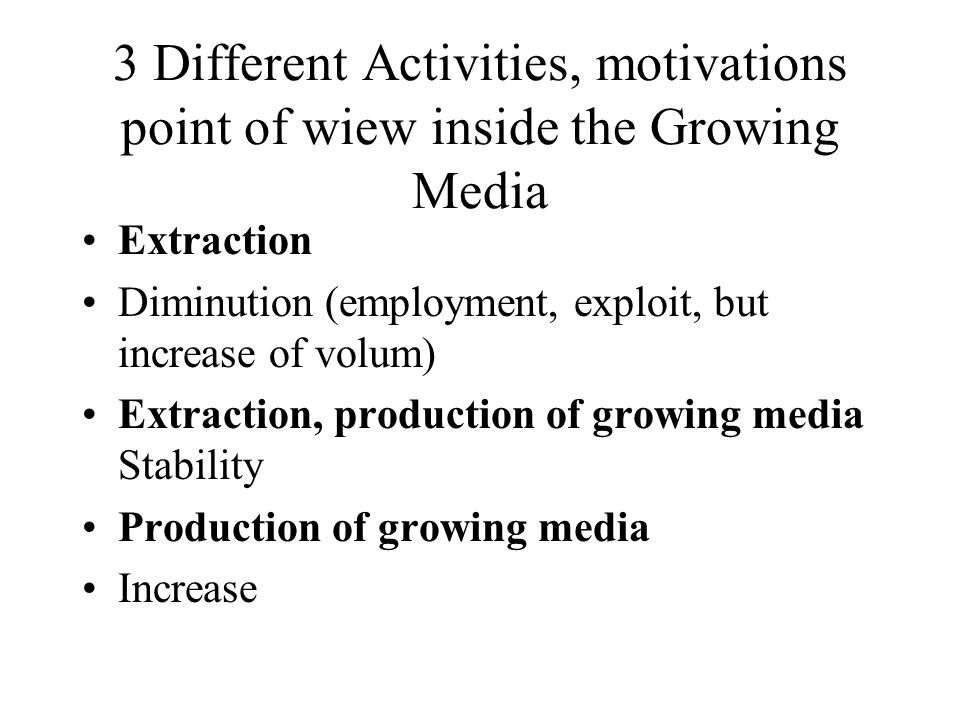 3 Different Activities, motivations point of wiew inside the Growing Media Extraction Diminution (employment, exploit, but increase of volum) Extraction, production of growing media Stability Production of growing media Increase