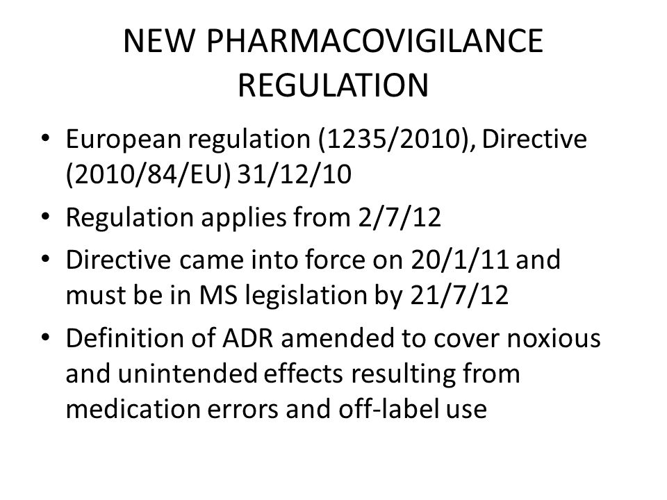 NEW PHARMACOVIGILANCE REGULATION European regulation (1235/2010), Directive (2010/84/EU) 31/12/10 Regulation applies from 2/7/12 Directive came into force on 20/1/11 and must be in MS legislation by 21/7/12 Definition of ADR amended to cover noxious and unintended effects resulting from medication errors and off-label use