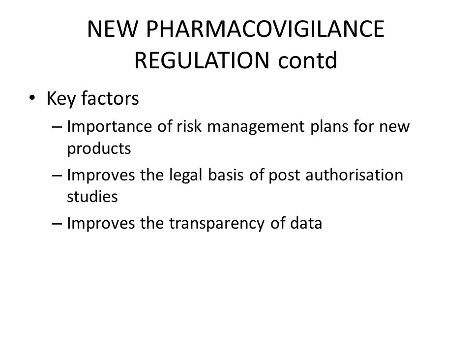 NEW PHARMACOVIGILANCE REGULATION contd Key factors – Importance of risk management plans for new products – Improves the legal basis of post authorisation studies – Improves the transparency of data