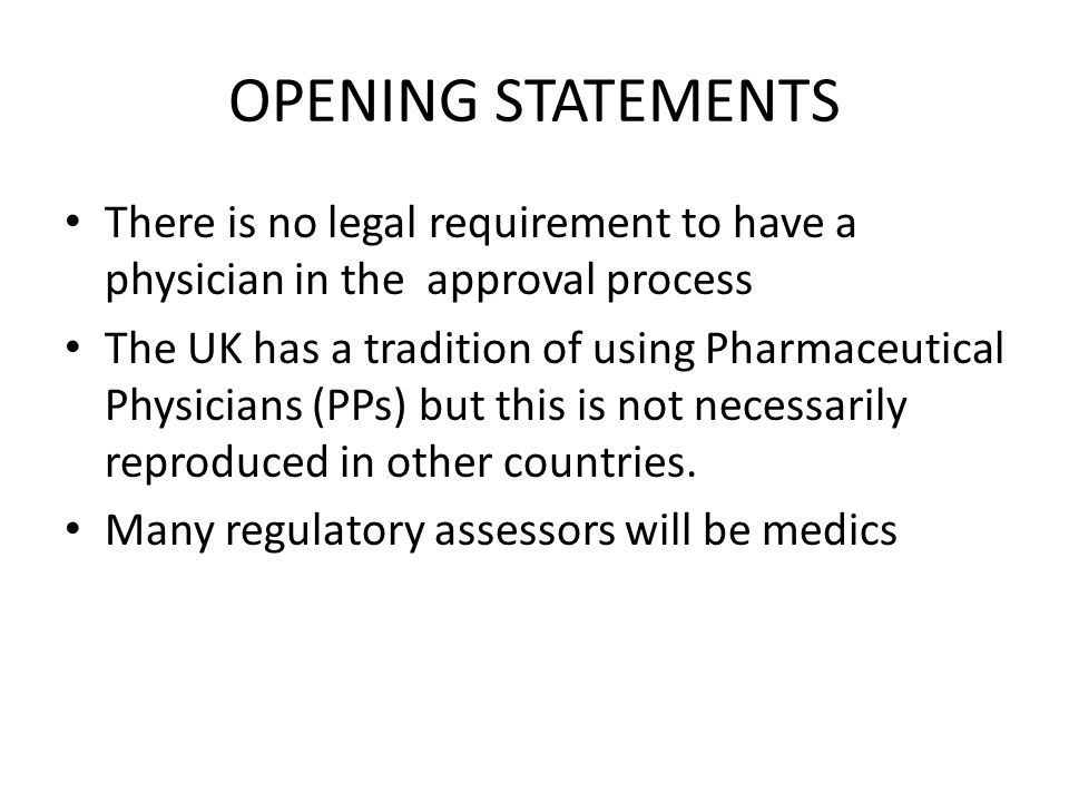 OPENING STATEMENTS There is no legal requirement to have a physician in the approval process The UK has a tradition of using Pharmaceutical Physicians (PPs) but this is not necessarily reproduced in other countries.
