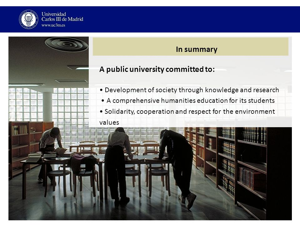 In summary A public university committed to: Development of society through knowledge and research A comprehensive humanities education for its students Solidarity, cooperation and respect for the environment values