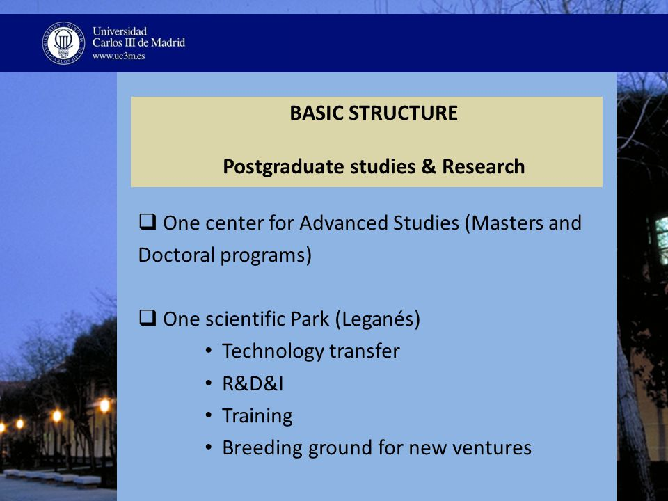 BASIC STRUCTURE Postgraduate studies & Research  One center for Advanced Studies (Masters and Doctoral programs)  One scientific Park (Leganés) Technology transfer R&D&I Training Breeding ground for new ventures