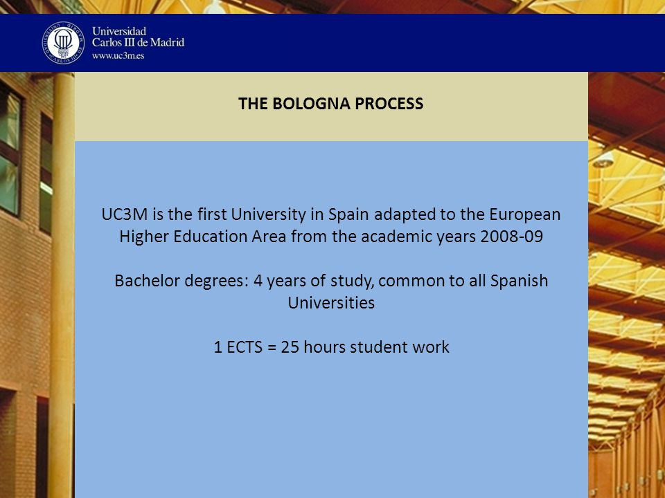 THE BOLOGNA PROCESS UC3M is the first University in Spain adapted to the European Higher Education Area from the academic years 2008-09 Bachelor degrees: 4 years of study, common to all Spanish Universities 1 ECTS = 25 hours student work