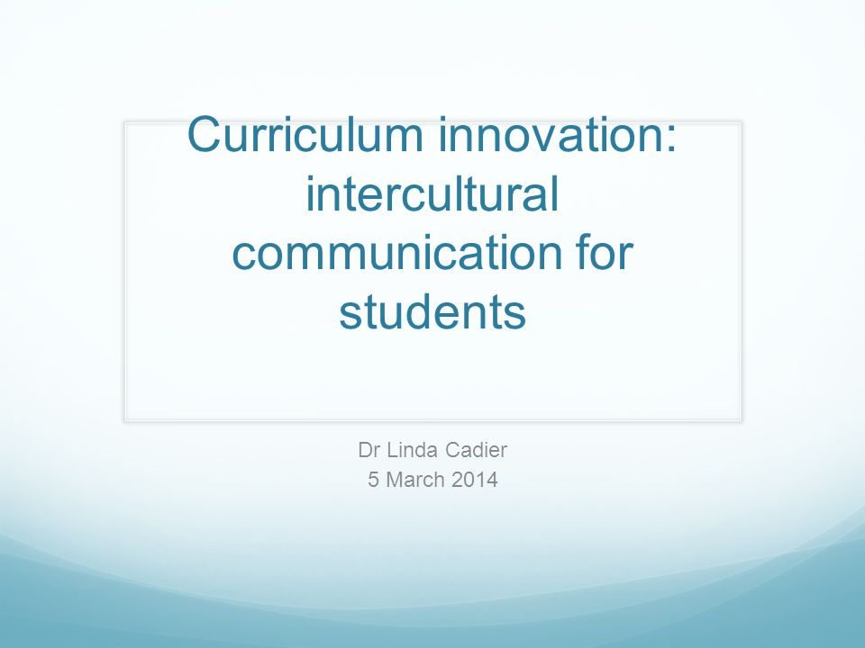 Curriculum innovation: intercultural communication for students Dr Linda Cadier 5 March 2014