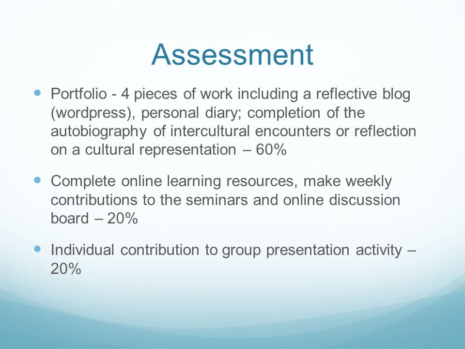 Assessment Portfolio - 4 pieces of work including a reflective blog (wordpress), personal diary; completion of the autobiography of intercultural encounters or reflection on a cultural representation – 60% Complete online learning resources, make weekly contributions to the seminars and online discussion board – 20% Individual contribution to group presentation activity – 20%