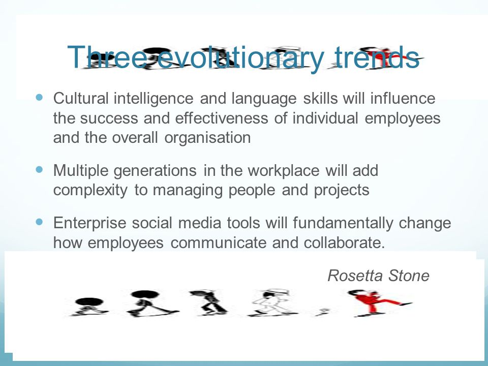 Cultural intelligence and language skills will influence the success and effectiveness of individual employees and the overall organisation Multiple generations in the workplace will add complexity to managing people and projects Enterprise social media tools will fundamentally change how employees communicate and collaborate.