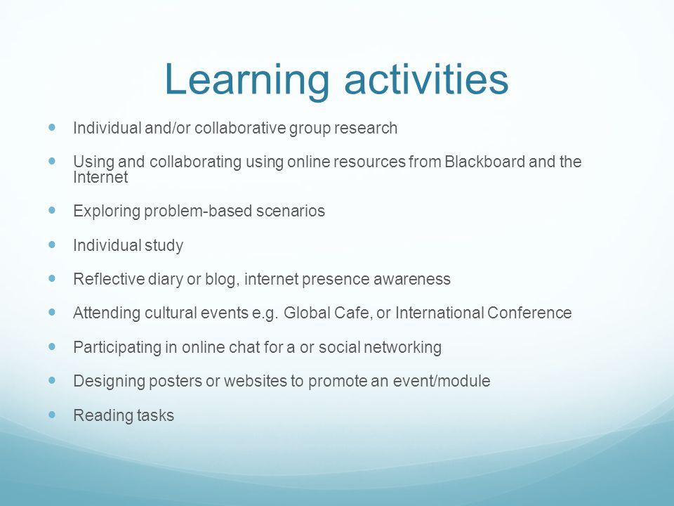 Learning activities Individual and/or collaborative group research Using and collaborating using online resources from Blackboard and the Internet Exploring problem-based scenarios Individual study Reflective diary or blog, internet presence awareness Attending cultural events e.g.