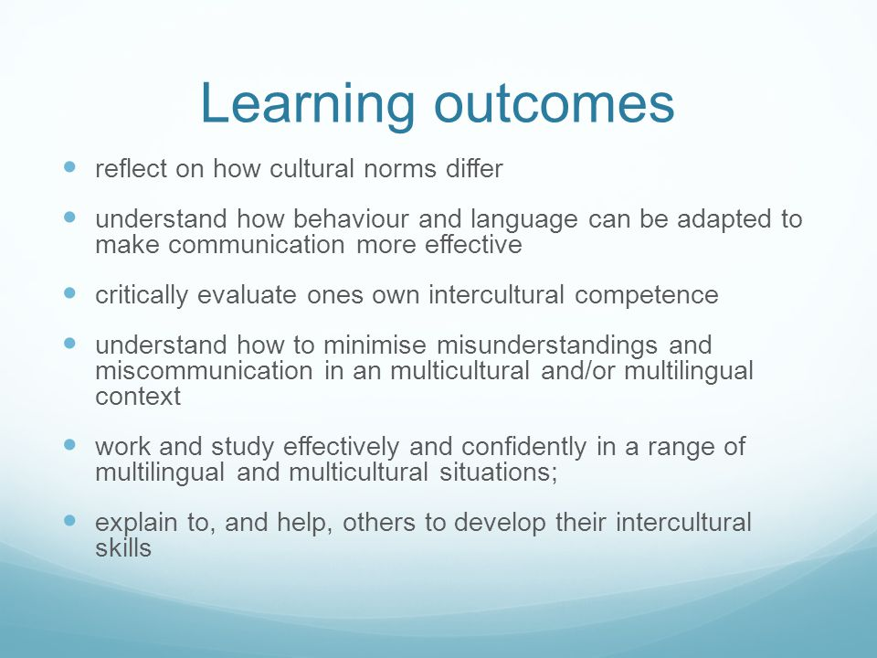 Learning outcomes reflect on how cultural norms differ understand how behaviour and language can be adapted to make communication more effective critically evaluate ones own intercultural competence understand how to minimise misunderstandings and miscommunication in an multicultural and/or multilingual context work and study effectively and confidently in a range of multilingual and multicultural situations; explain to, and help, others to develop their intercultural skills