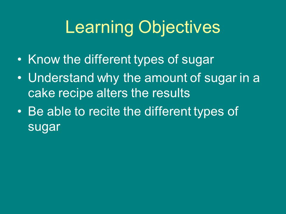 Learning Objectives Know the different types of sugar Understand why the amount of sugar in a cake recipe alters the results Be able to recite the different types of sugar
