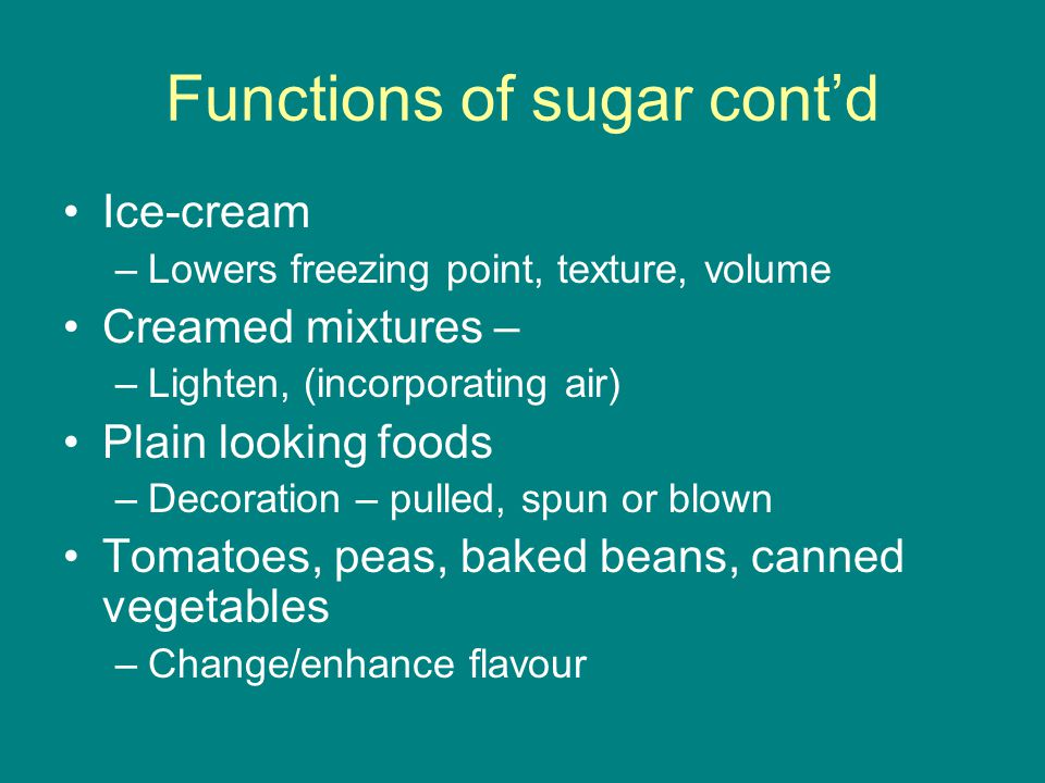 Functions of sugar cont'd Ice-cream –Lowers freezing point, texture, volume Creamed mixtures – –Lighten, (incorporating air) Plain looking foods –Decoration – pulled, spun or blown Tomatoes, peas, baked beans, canned vegetables –Change/enhance flavour