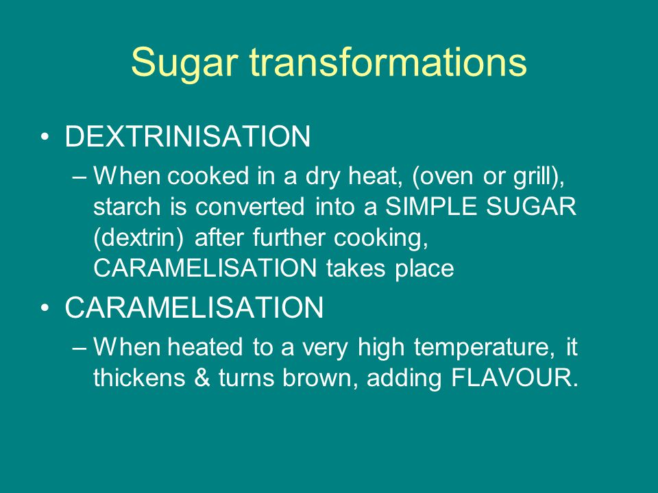 Sugar transformations DEXTRINISATION –When cooked in a dry heat, (oven or grill), starch is converted into a SIMPLE SUGAR (dextrin) after further cooking, CARAMELISATION takes place CARAMELISATION –When heated to a very high temperature, it thickens & turns brown, adding FLAVOUR.