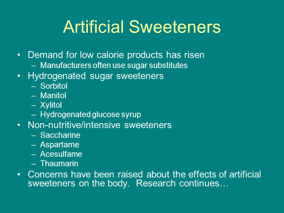 Artificial Sweeteners Demand for low calorie products has risen –Manufacturers often use sugar substitutes Hydrogenated sugar sweeteners –Sorbitol –Manitol –Xylitol –Hydrogenated glucose syrup Non-nutritive/intensive sweeteners –Saccharine –Aspartame –Acesulfame –Thaumarin Concerns have been raised about the effects of artificial sweeteners on the body.