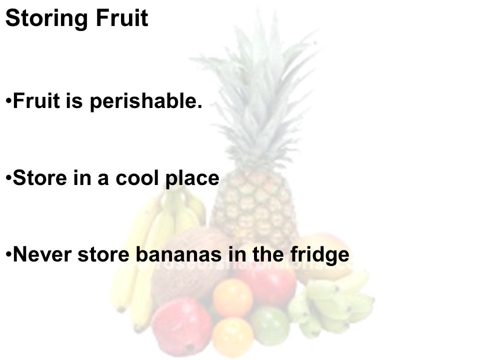 Storing Fruit Fruit is perishable. Store in a cool place Never store bananas in the fridge
