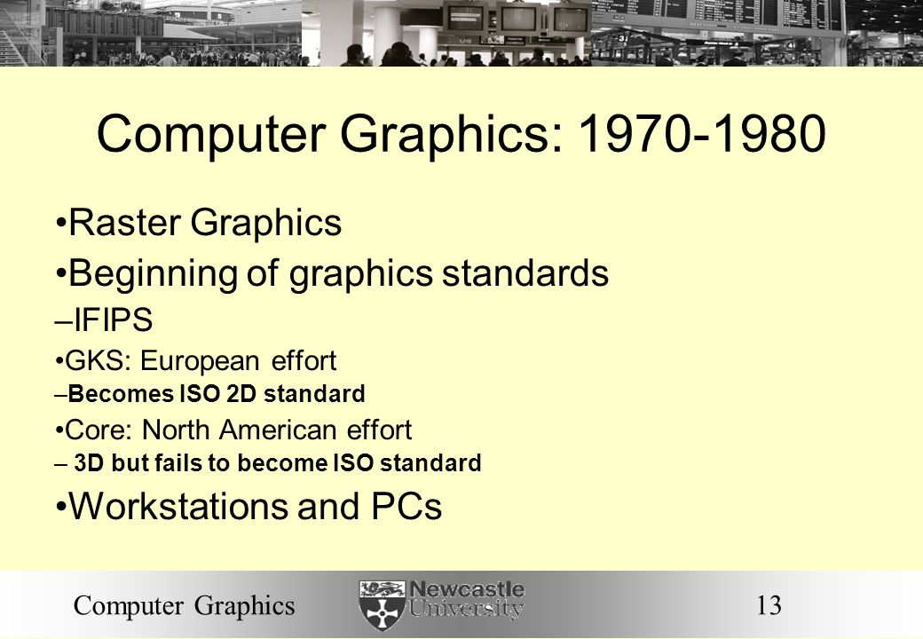 13Computer Graphics Computer Graphics: 1970-1980 Raster Graphics Beginning of graphics standards – IFIPS GKS: European effort – Becomes ISO 2D standard Core: North American effort – 3D but fails to become ISO standard Workstations and PCs