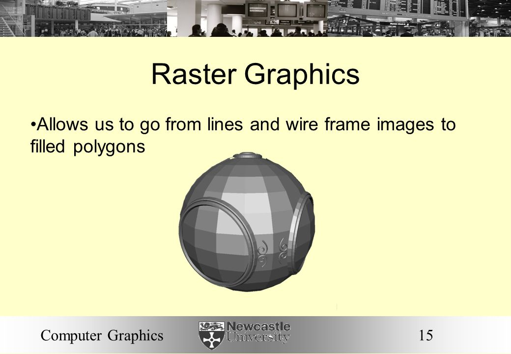 15Computer Graphics Raster Graphics Allows us to go from lines and wire frame images to filled polygons