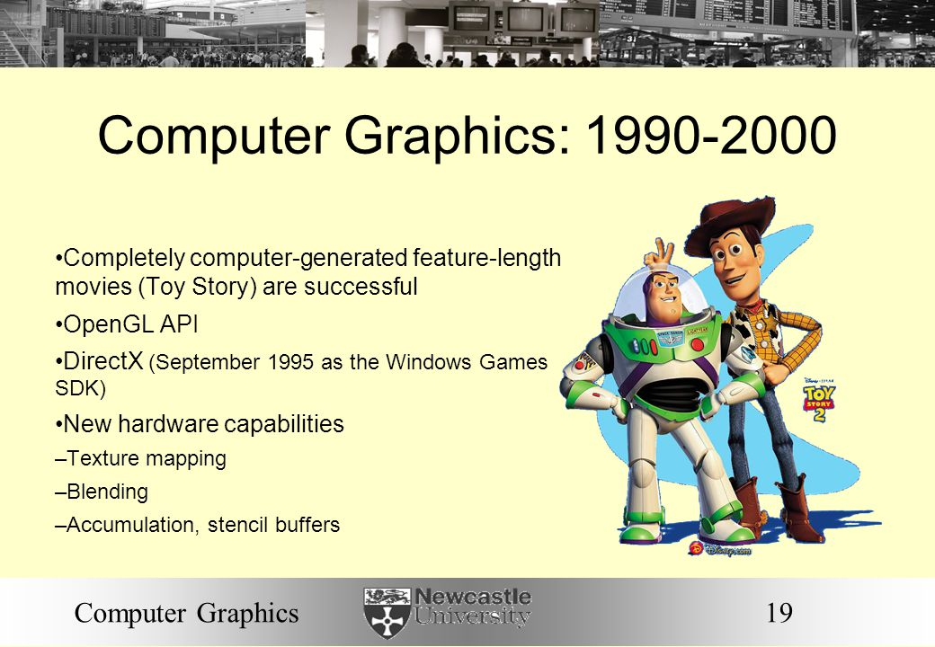 19Computer Graphics Computer Graphics: 1990-2000 Completely computer-generated feature-length movies (Toy Story) are successful OpenGL API DirectX (September 1995 as the Windows Games SDK) New hardware capabilities – Texture mapping – Blending – Accumulation, stencil buffers