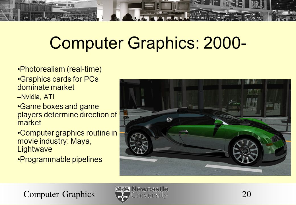 20Computer Graphics Computer Graphics: 2000- Photorealism (real-time) Graphics cards for PCs dominate market – Nvidia, ATI Game boxes and game players determine direction of market Computer graphics routine in movie industry: Maya, Lightwave Programmable pipelines