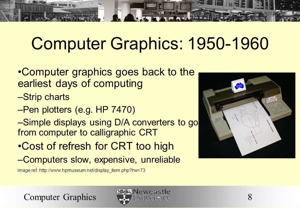 8Computer Graphics Computer Graphics: 1950-1960 Computer graphics goes back to the earliest days of computing – Strip charts – Pen plotters (e.g.