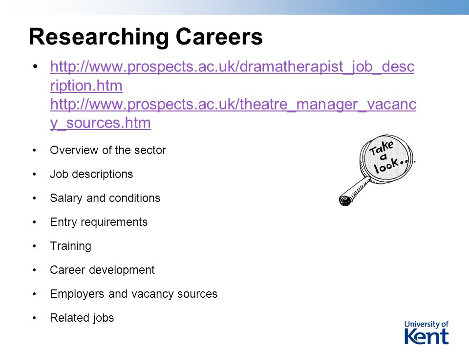 Researching Careers http://www.prospects.ac.uk/dramatherapist_job_desc ription.htm http://www.prospects.ac.uk/theatre_manager_vacanc y_sources.htmhttp://www.prospects.ac.uk/dramatherapist_job_desc ription.htm http://www.prospects.ac.uk/theatre_manager_vacanc y_sources.htm Overview of the sector Job descriptions Salary and conditions Entry requirements Training Career development Employers and vacancy sources Related jobs