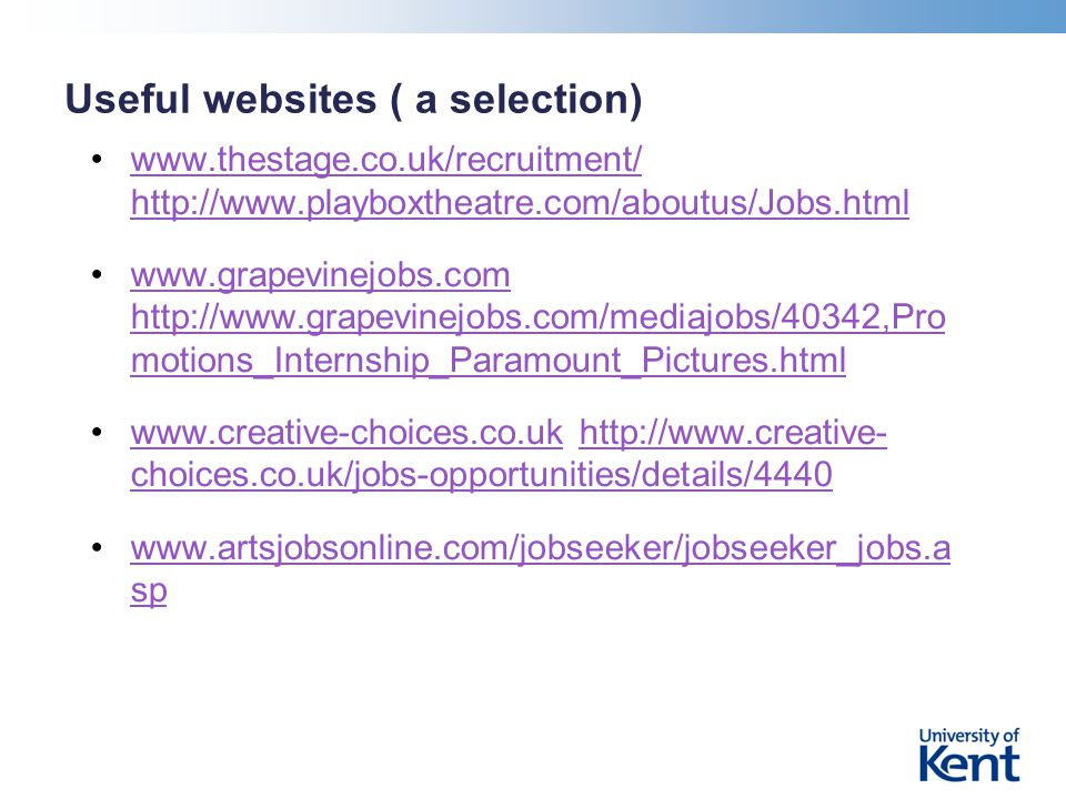 Useful websites ( a selection) www.thestage.co.uk/recruitment/ http://www.playboxtheatre.com/aboutus/Jobs.htmlwww.thestage.co.uk/recruitment/ http://www.playboxtheatre.com/aboutus/Jobs.html www.grapevinejobs.com http://www.grapevinejobs.com/mediajobs/40342,Pro motions_Internship_Paramount_Pictures.htmlwww.grapevinejobs.com http://www.grapevinejobs.com/mediajobs/40342,Pro motions_Internship_Paramount_Pictures.html www.creative-choices.co.uk http://www.creative- choices.co.uk/jobs-opportunities/details/4440www.creative-choices.co.ukhttp://www.creative- choices.co.uk/jobs-opportunities/details/4440 www.artsjobsonline.com/jobseeker/jobseeker_jobs.a spwww.artsjobsonline.com/jobseeker/jobseeker_jobs.a sp