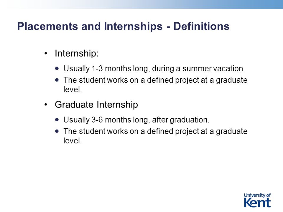 Placements and Internships - Definitions Internship: Usually 1-3 months long, during a summer vacation.
