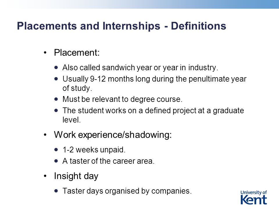Placements and Internships - Definitions Placement: Also called sandwich year or year in industry.