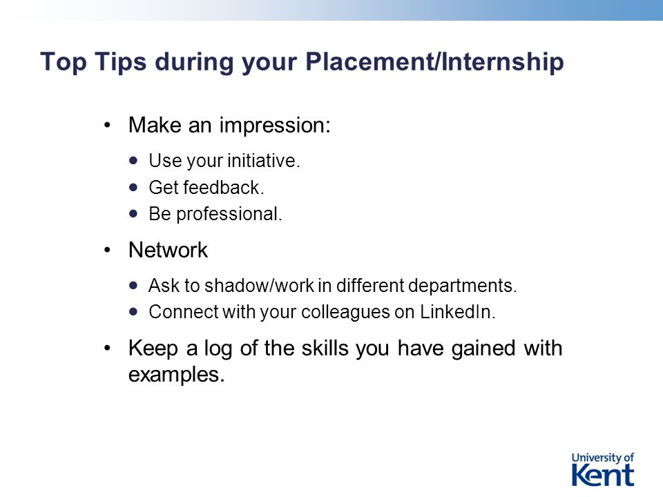 Top Tips during your Placement/Internship Make an impression: Use your initiative.