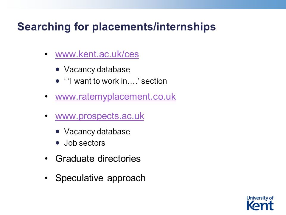 Searching for placements/internships www.kent.ac.uk/ces Vacancy database ' 'I want to work in….' section www.ratemyplacement.co.uk www.prospects.ac.uk Vacancy database Job sectors Graduate directories Speculative approach