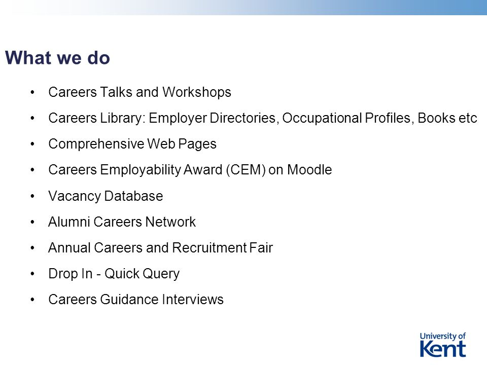What we do Careers Talks and Workshops Careers Library: Employer Directories, Occupational Profiles, Books etc Comprehensive Web Pages Careers Employability Award (CEM) on Moodle Vacancy Database Alumni Careers Network Annual Careers and Recruitment Fair Drop In - Quick Query Careers Guidance Interviews