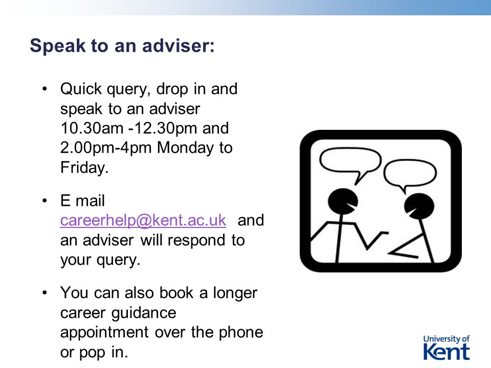 Speak to an adviser: Quick query, drop in and speak to an adviser 10.30am -12.30pm and 2.00pm-4pm Monday to Friday.