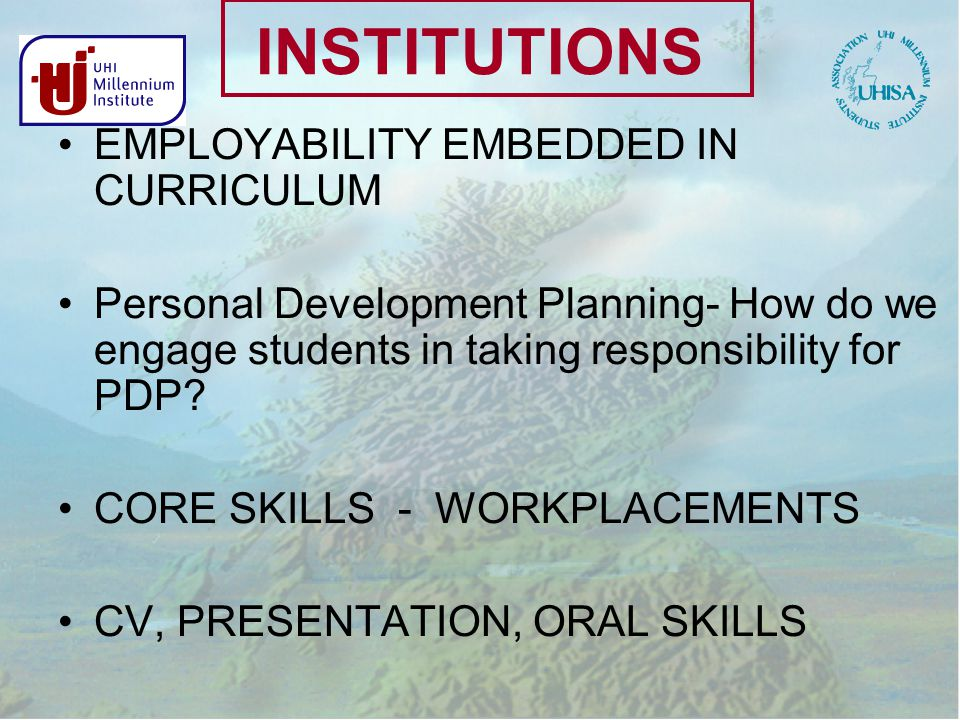 INSTITUTIONS EMPLOYABILITY EMBEDDED IN CURRICULUM Personal Development Planning- How do we engage students in taking responsibility for PDP.