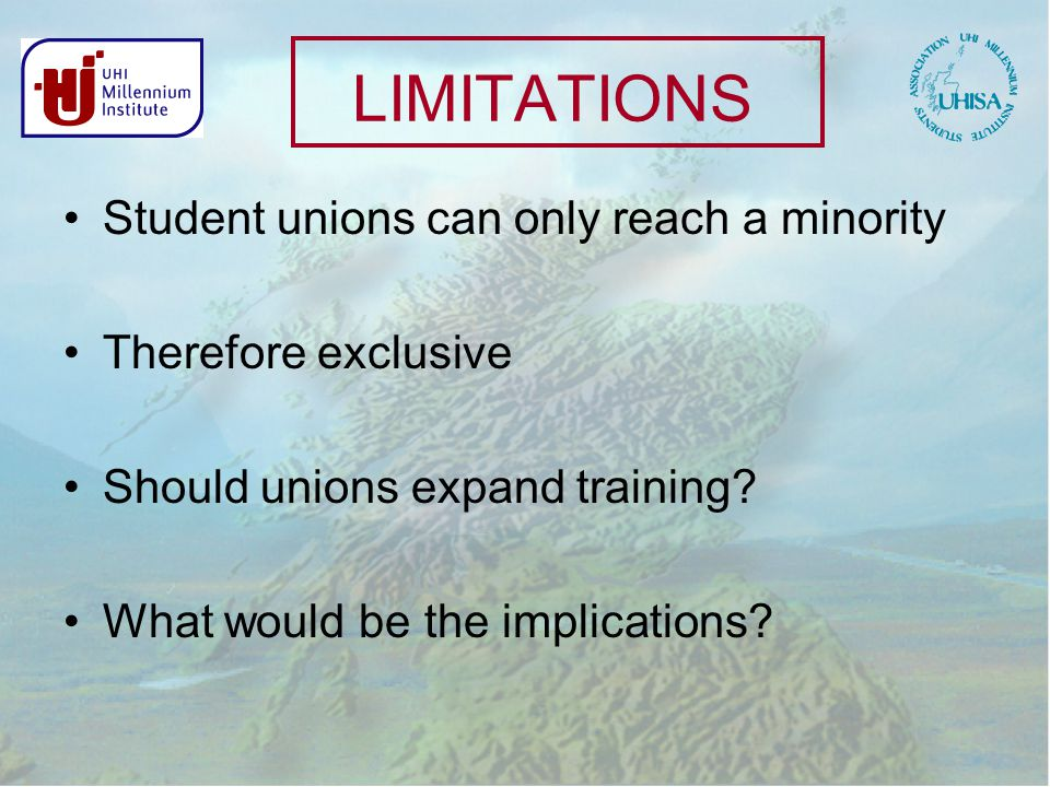 LIMITATIONS Student unions can only reach a minority Therefore exclusive Should unions expand training.
