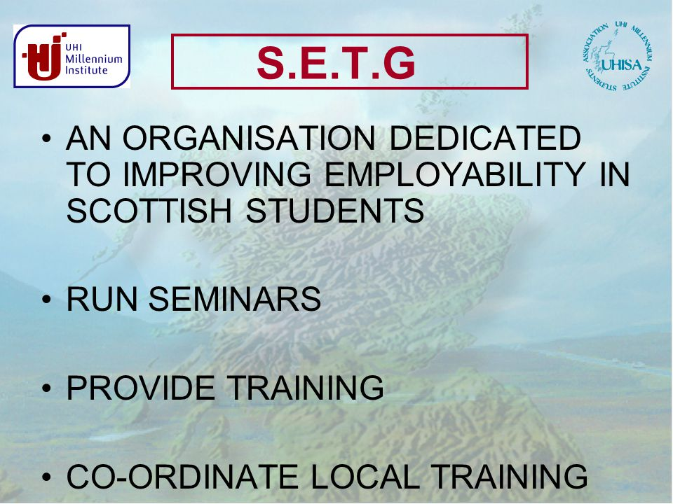 S.E.T.G AN ORGANISATION DEDICATED TO IMPROVING EMPLOYABILITY IN SCOTTISH STUDENTS RUN SEMINARS PROVIDE TRAINING CO-ORDINATE LOCAL TRAINING