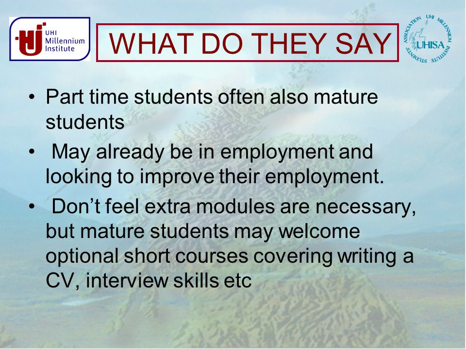 WHAT DO THEY SAY Part time students often also mature students May already be in employment and looking to improve their employment.