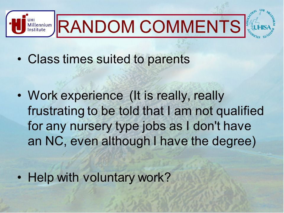 RANDOM COMMENTS Class times suited to parents Work experience (It is really, really frustrating to be told that I am not qualified for any nursery type jobs as I don t have an NC, even although I have the degree) Help with voluntary work