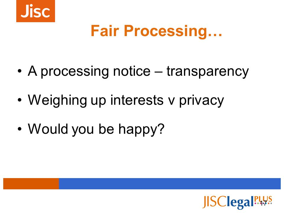 17 Fair Processing… and Lawful Processing A processing notice – transparency Weighing up interests v privacy Would you be happy