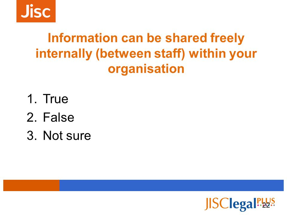 Information can be shared freely internally (between staff) within your organisation 1.True 2.False 3.Not sure 22