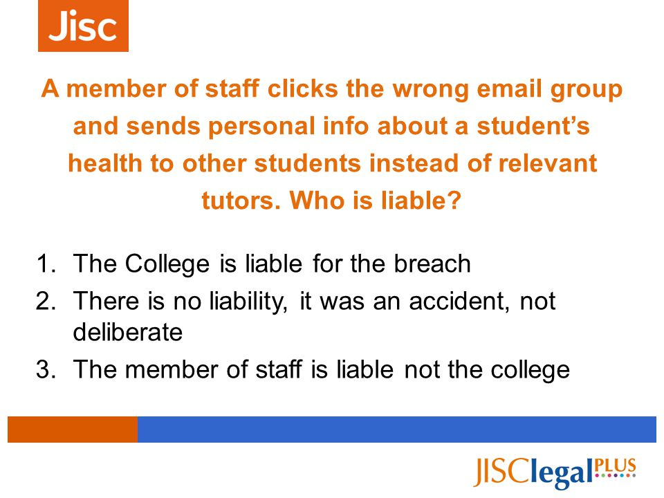 1.The College is liable for the breach 2.There is no liability, it was an accident, not deliberate 3.The member of staff is liable not the college A member of staff clicks the wrong email group and sends personal info about a student's health to other students instead of relevant tutors.
